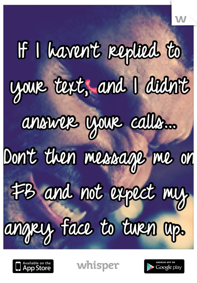 If I haven't replied to your text, and I didn't answer your calls... Don't then message me on FB and not expect my angry face to turn up.