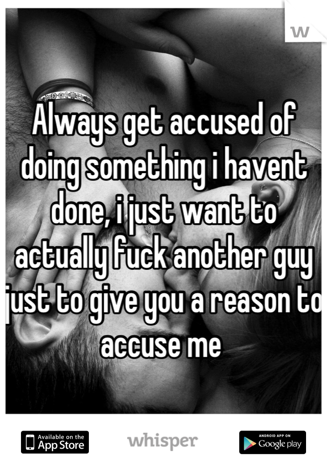 Always get accused of doing something i havent done, i just want to actually fuck another guy just to give you a reason to accuse me