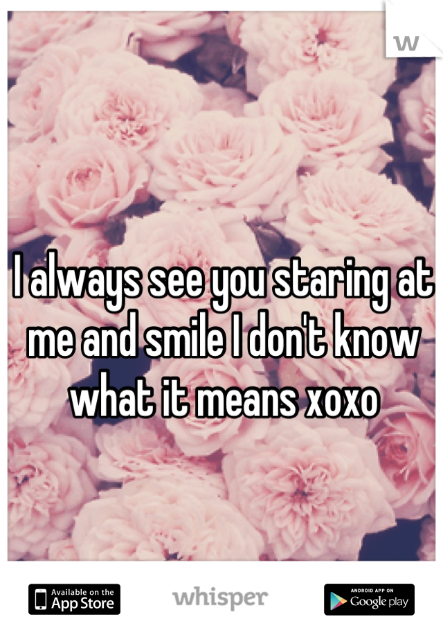 I always see you staring at me and smile I don't know what it means xoxo
