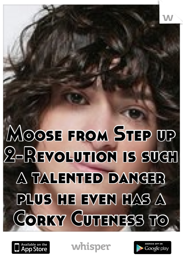Moose from Step up 2-Revolution is such a talented dancer plus he even has a Corky Cuteness to him who else agrees?