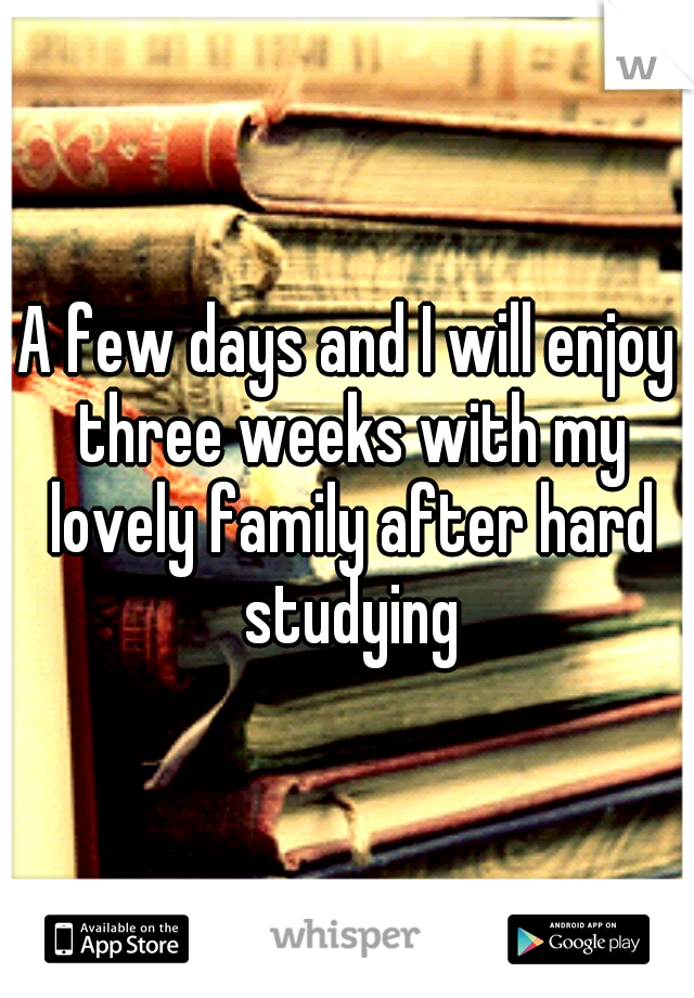 A few days and I will enjoy three weeks with my lovely family after hard studying
