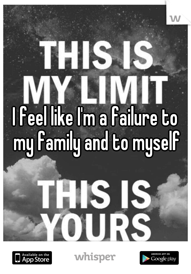 I feel like I'm a failure to my family and to myself