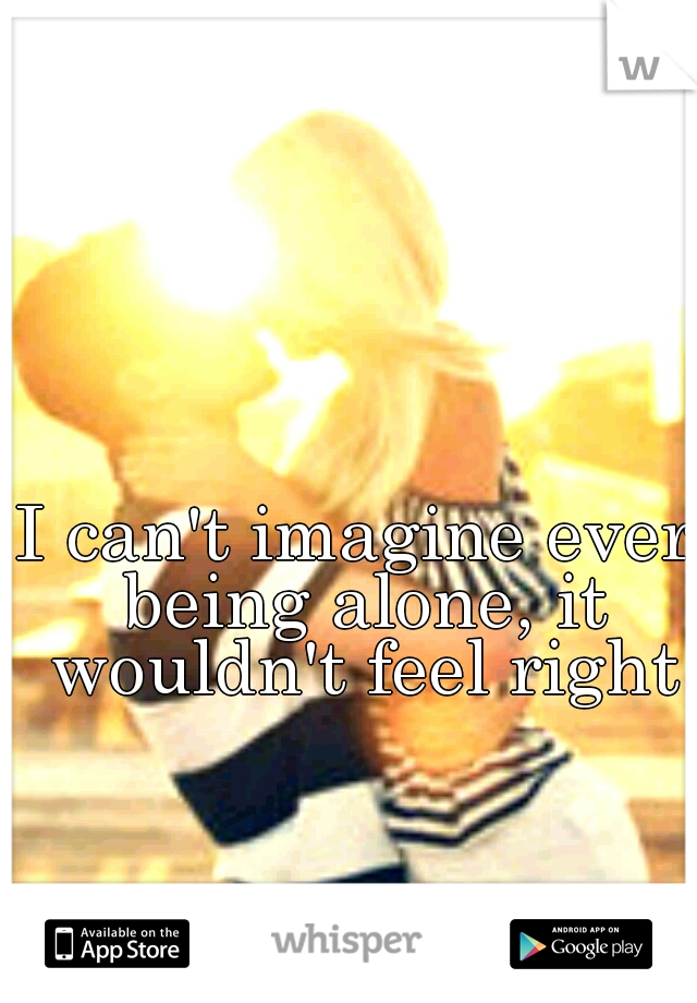 I can't imagine ever being alone, it wouldn't feel right