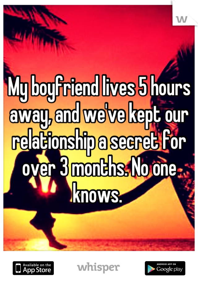 My boyfriend lives 5 hours away, and we've kept our relationship a secret for over 3 months. No one knows.