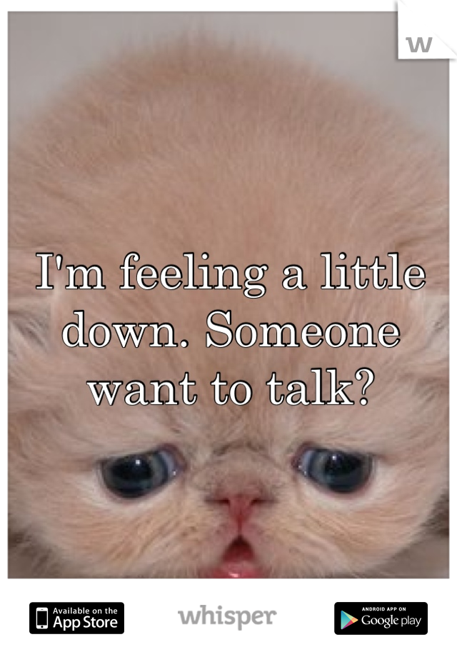 I'm feeling a little down. Someone want to talk?