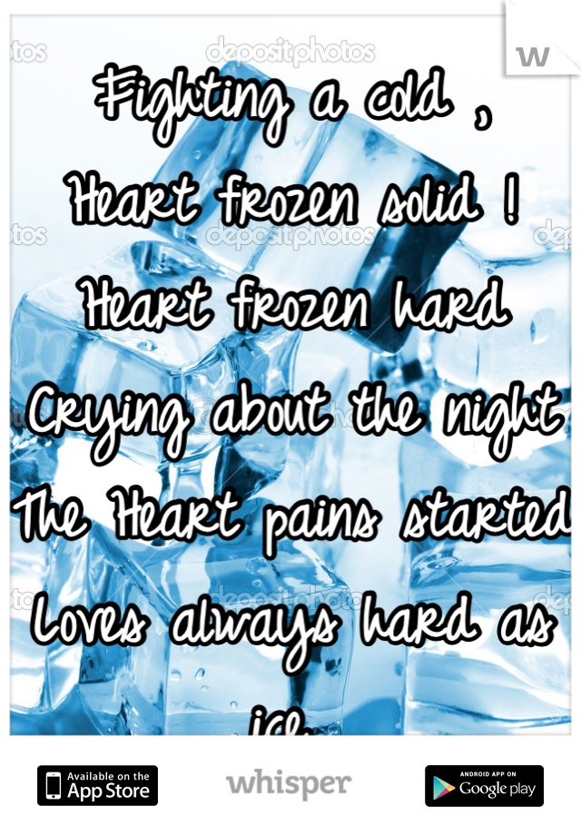Fighting a cold , Heart frozen solid ! Heart frozen hard  Crying about the night  The Heart pains started  Loves always hard as ice