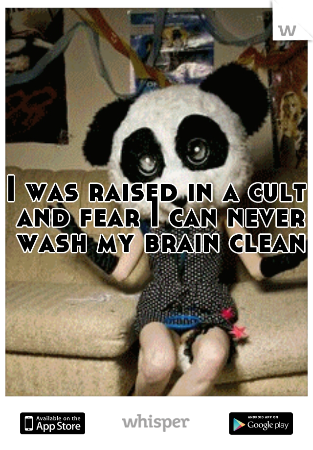 I was raised in a cult and fear I can never wash my brain clean