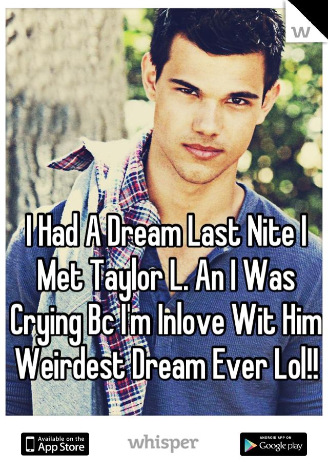 I Had A Dream Last Nite I Met Taylor L. An I Was Crying Bc I'm Inlove Wit Him Weirdest Dream Ever Lol!!