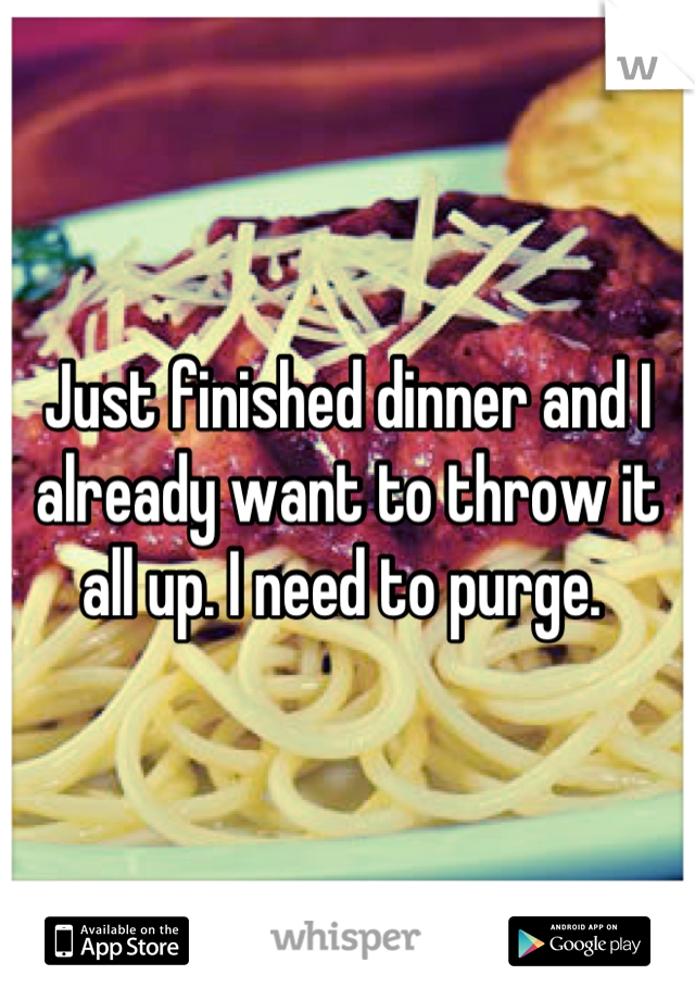 Just finished dinner and I already want to throw it all up. I need to purge.