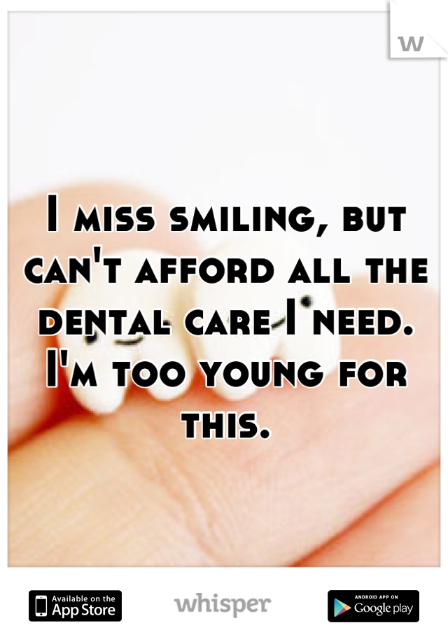 I miss smiling, but can't afford all the dental care I need. I'm too young for this.