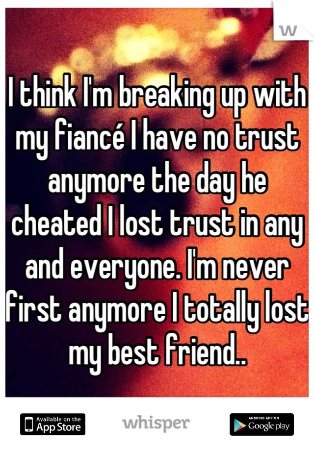I think I'm breaking up with my fiancé I have no trust anymore the day he cheated I lost trust in any and everyone. I'm never first anymore I totally lost my best friend..
