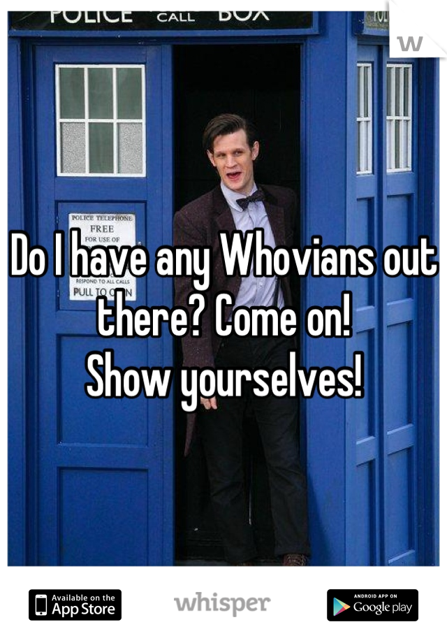 Do I have any Whovians out there? Come on!                 Show yourselves!
