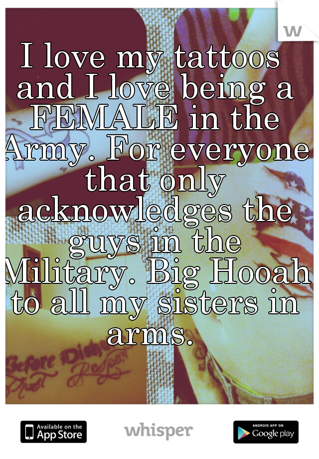 I love my tattoos and I love being a FEMALE in the Army. For everyone that only acknowledges the guys in the Military. Big Hooah to all my sisters in arms.