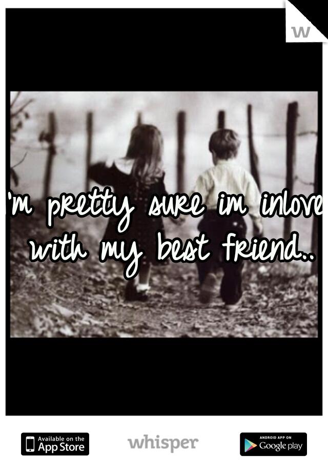 I'm pretty sure im inlove with my best friend..