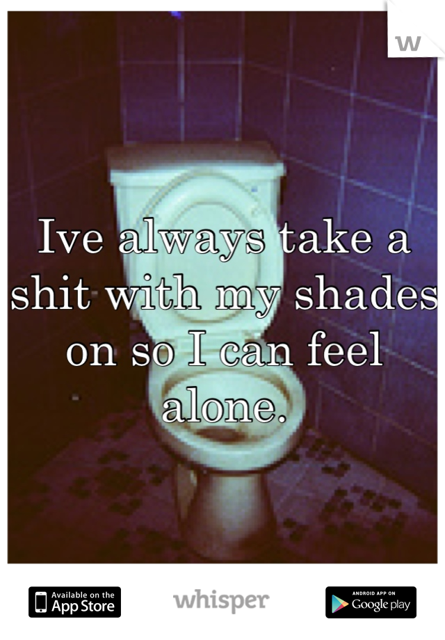 Ive always take a shit with my shades on so I can feel alone.