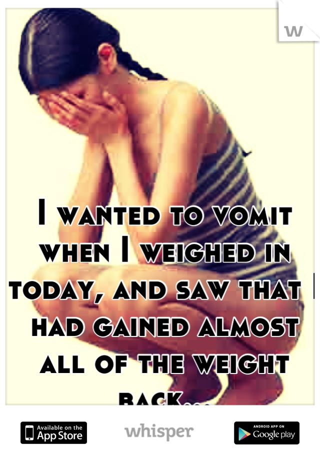 I wanted to vomit when I weighed in today, and saw that I had gained almost all of the weight back…
