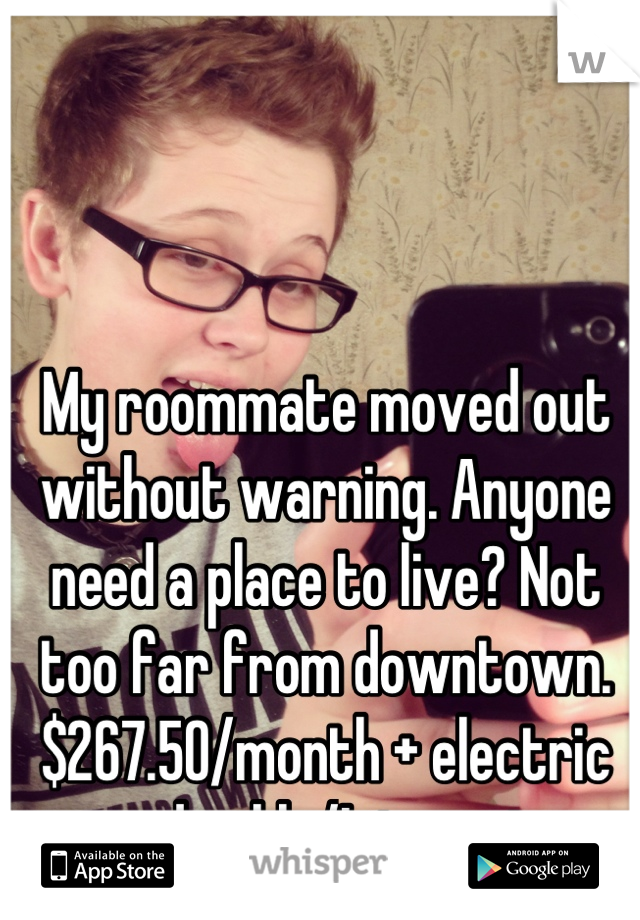 My roommate moved out without warning. Anyone need a place to live? Not too far from downtown. $267.50/month + electric and cable/Internet.