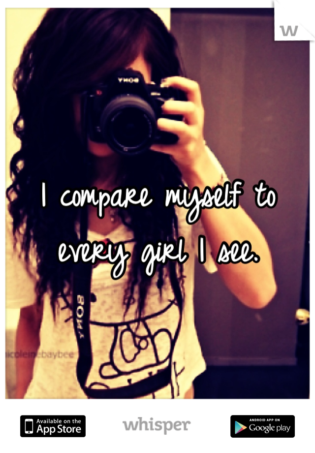 I compare myself to every girl I see.