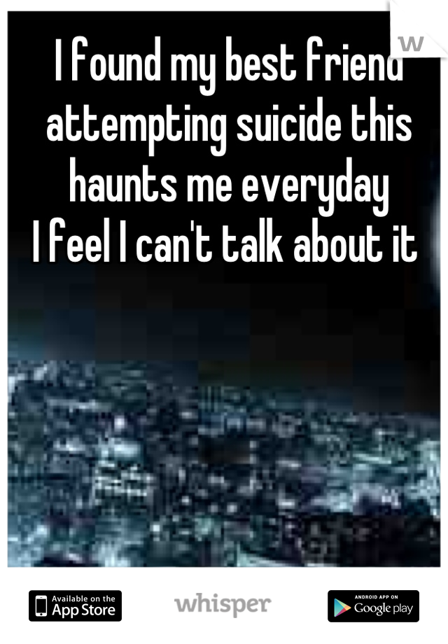 I found my best friend attempting suicide this haunts me everyday I feel I can't talk about it