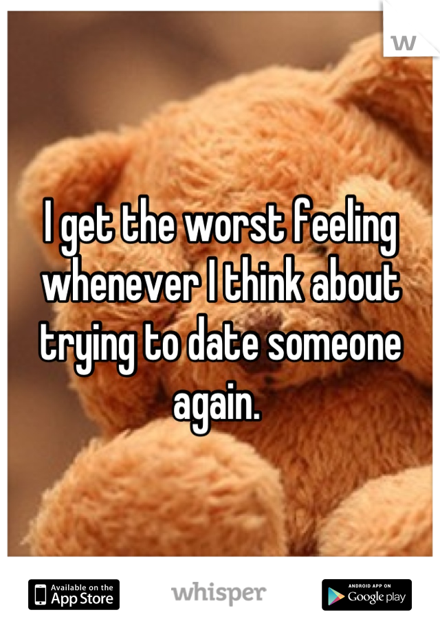 I get the worst feeling whenever I think about trying to date someone again.