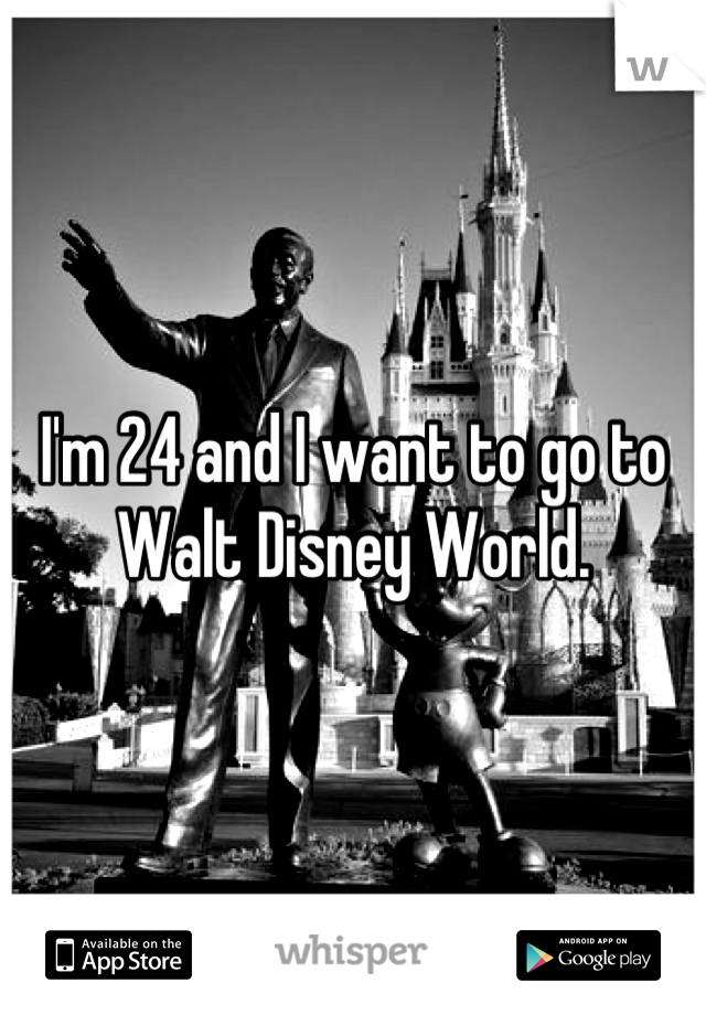 I'm 24 and I want to go to Walt Disney World.