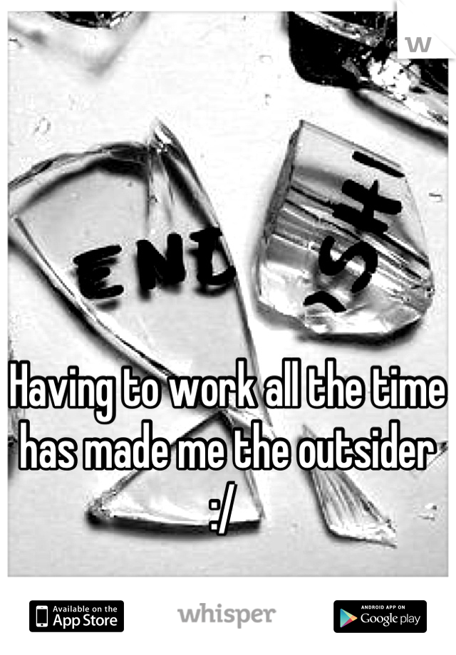 Having to work all the time has made me the outsider :/