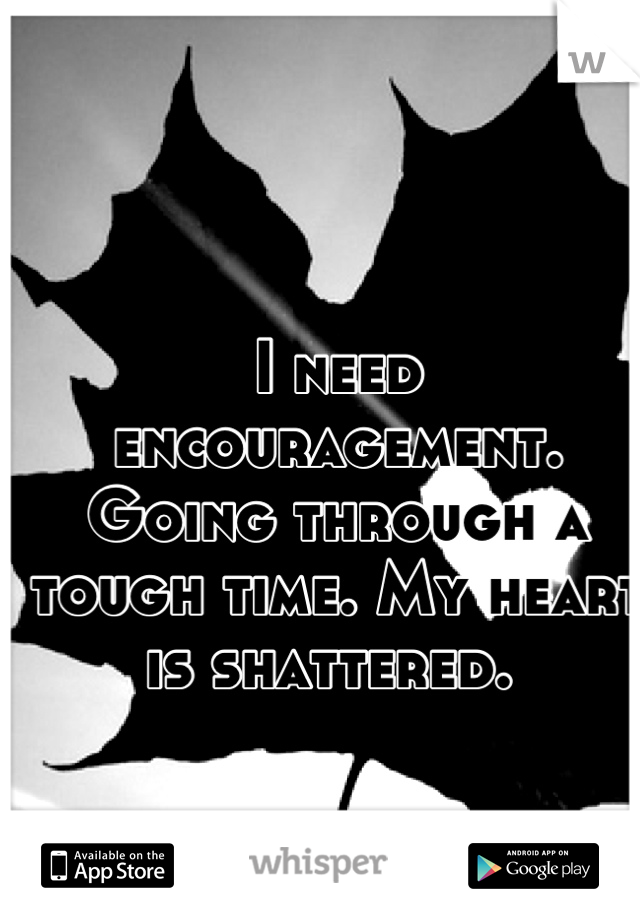 I need encouragement. Going through a tough time. My heart is shattered.