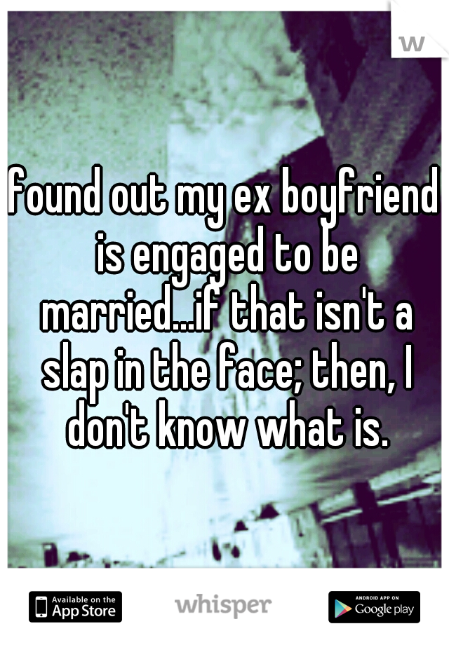 found out my ex boyfriend is engaged to be married...if that isn't a slap in the face; then, I don't know what is.