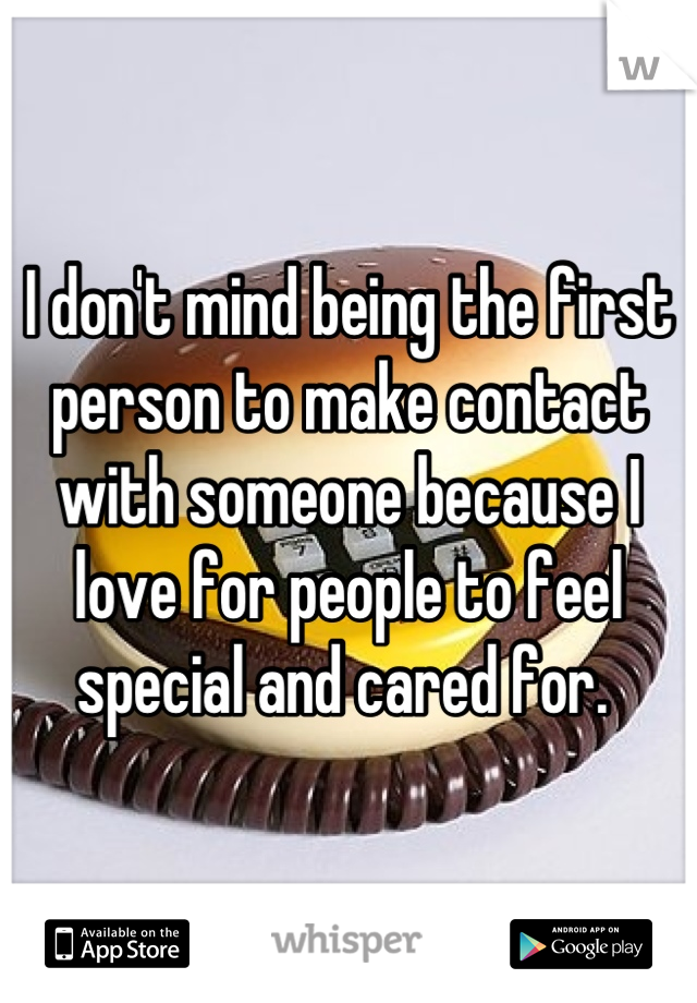 I don't mind being the first person to make contact with someone because I love for people to feel special and cared for.
