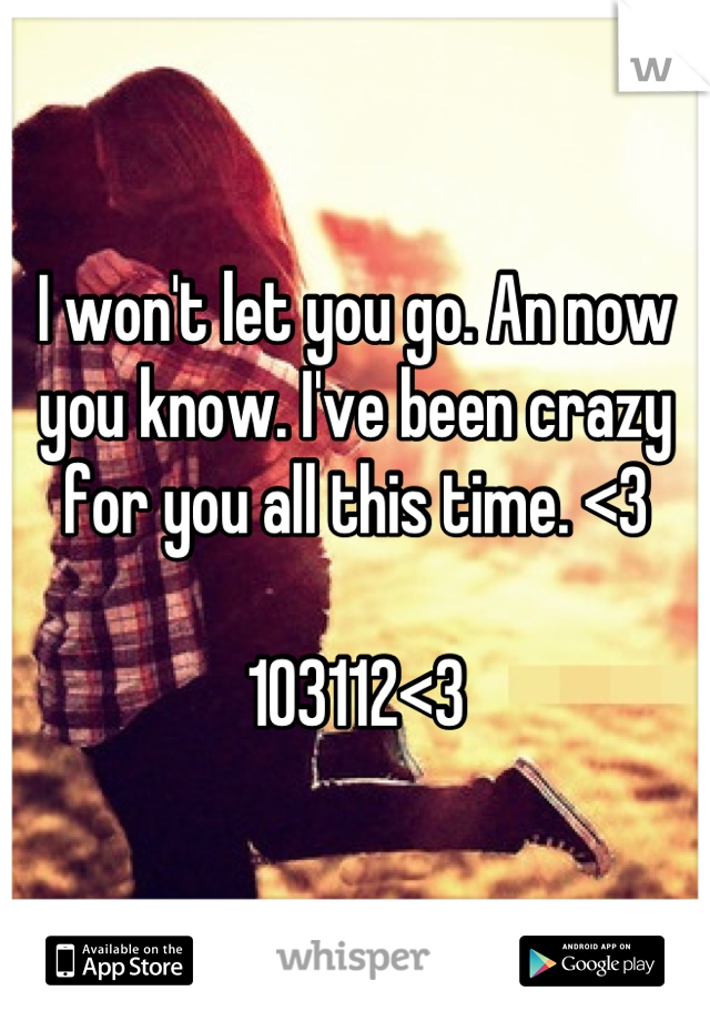 I won't let you go. An now you know. I've been crazy for you all this time. <3   103112<3