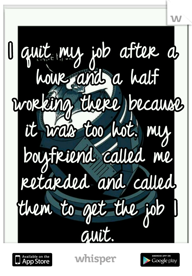 I quit my job after a hour and a half working there because it was too hot. my boyfriend called me retarded and called them to get the job I quit.