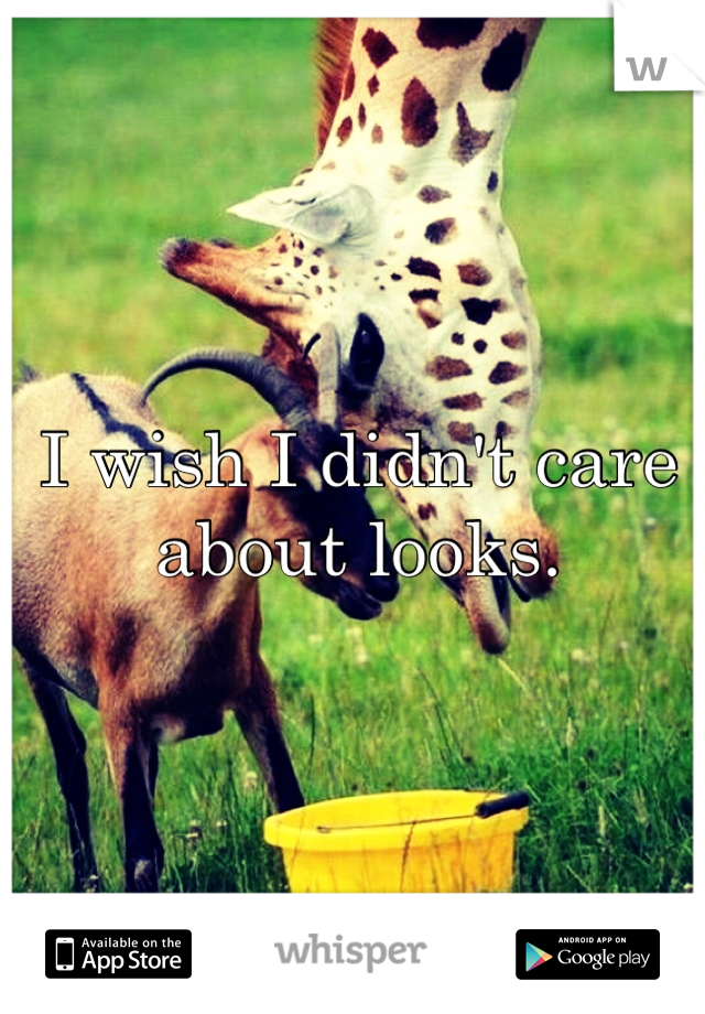 I wish I didn't care about looks.