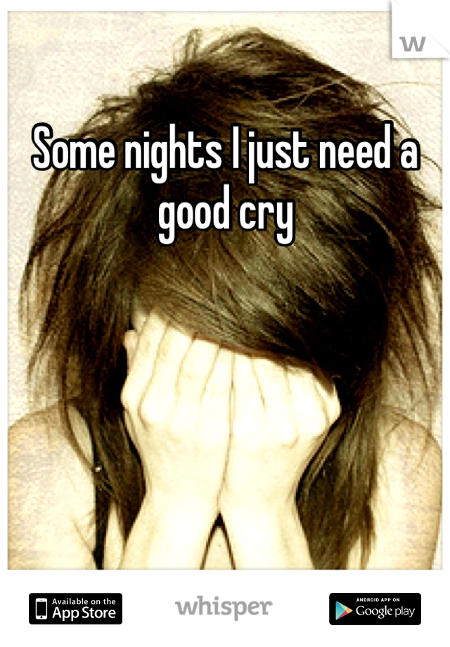 Some nights I just need a good cry