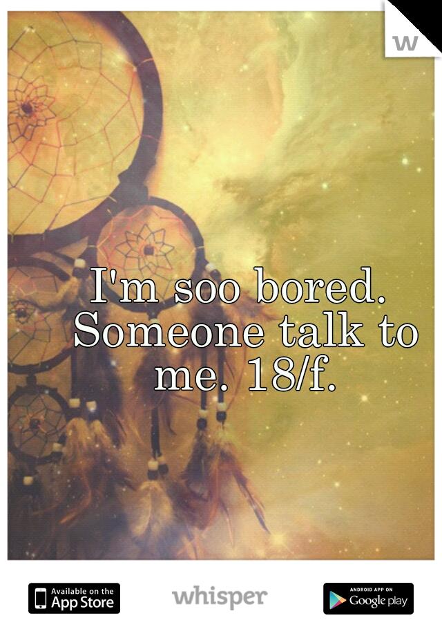 I'm soo bored. Someone talk to me. 18/f.