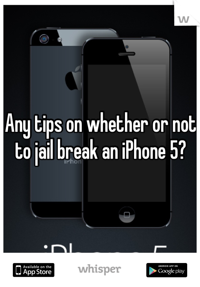 Any tips on whether or not to jail break an iPhone 5?