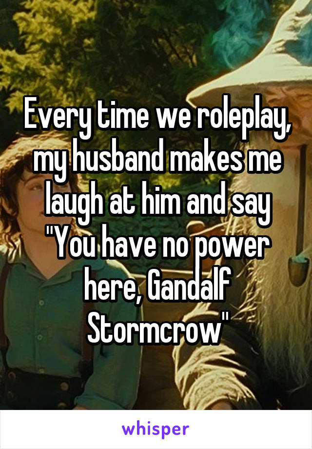 """Every time we roleplay, my husband makes me laugh at him and say """"You have no power here, Gandalf Stormcrow"""""""