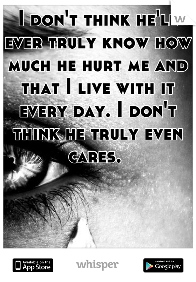 I don't think he'll ever truly know how much he hurt me and that I live with it every day. I don't think he truly even cares.