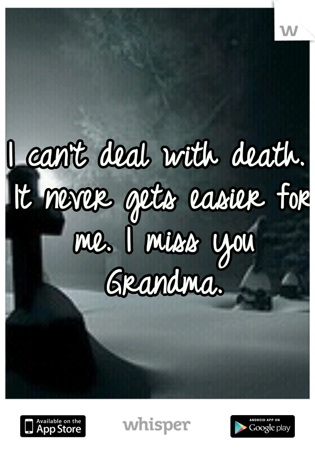 I can't deal with death. It never gets easier for me. I miss you Grandma.