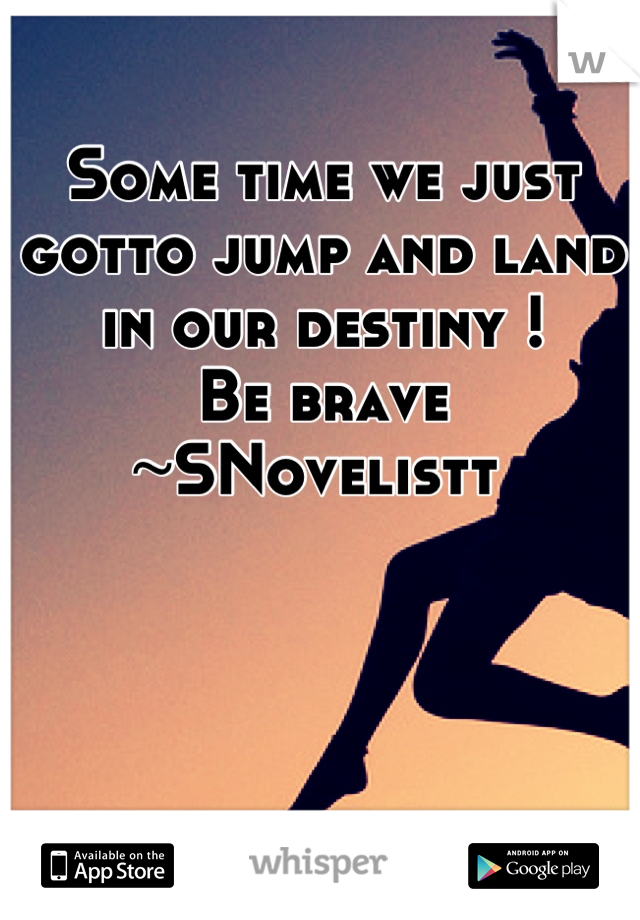 Some time we just gotto jump and land in our destiny ! Be brave ~SNovelistt