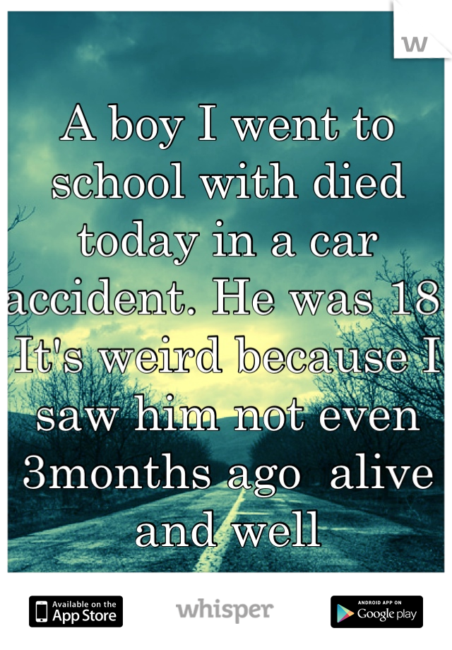 A boy I went to school with died today in a car accident. He was 18. It's weird because I saw him not even 3months ago  alive and well