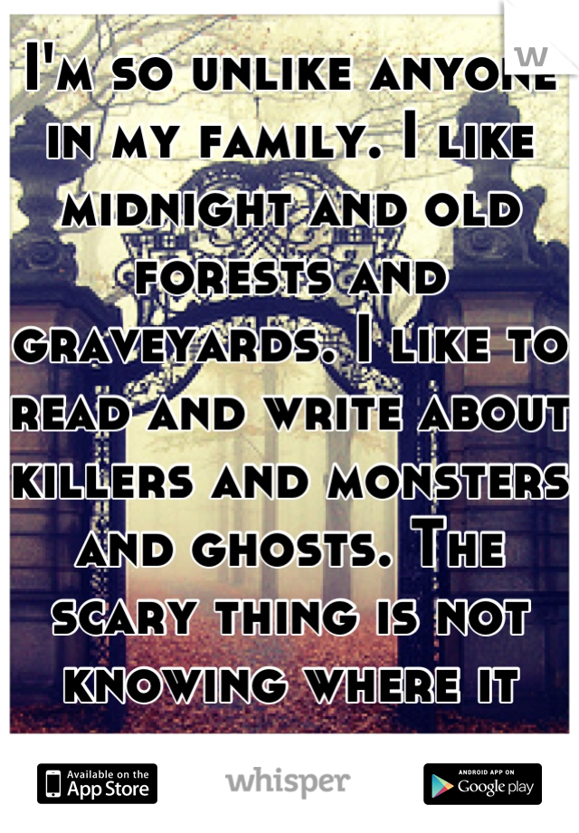 I'm so unlike anyone in my family. I like midnight and old forests and graveyards. I like to read and write about killers and monsters and ghosts. The scary thing is not knowing where it came from...