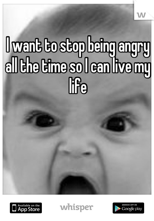 I want to stop being angry all the time so I can live my life
