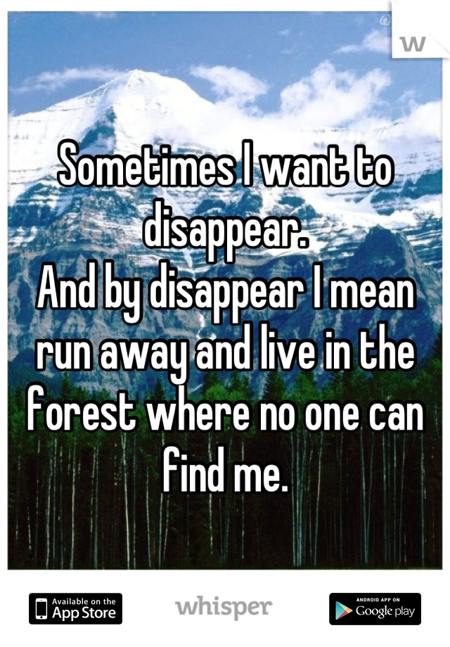 Sometimes I want to disappear. And by disappear I mean run away and live in the forest where no one can find me.