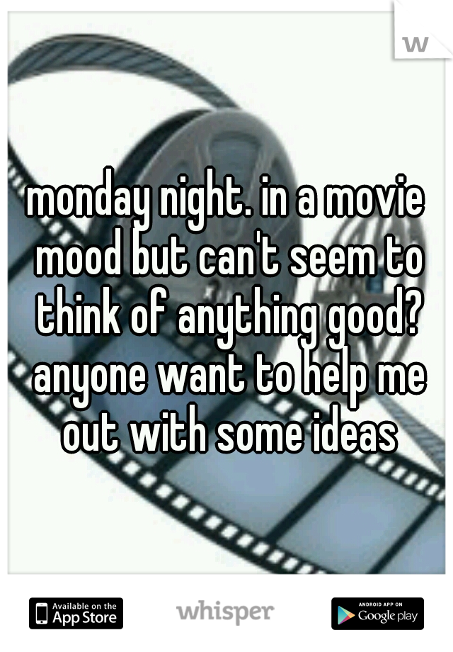 monday night. in a movie mood but can't seem to think of anything good? anyone want to help me out with some ideas