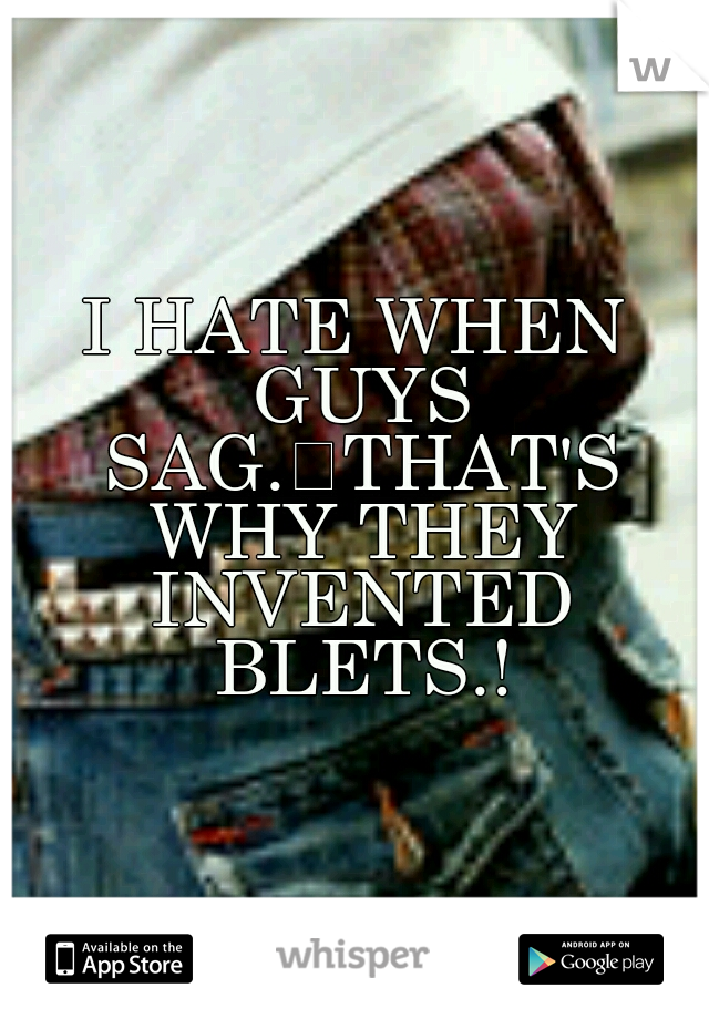 I HATE WHEN GUYS SAG. THAT'S WHY THEY INVENTED BLETS.!