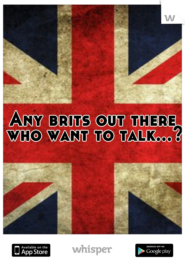 Any brits out there who want to talk...?