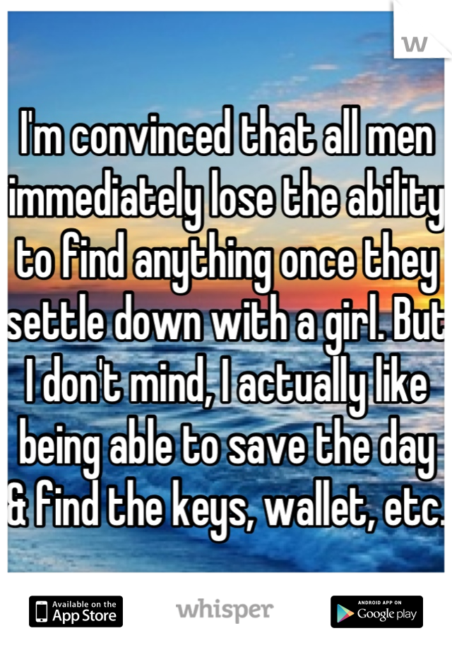 I'm convinced that all men immediately lose the ability to find anything once they settle down with a girl. But I don't mind, I actually like being able to save the day & find the keys, wallet, etc.