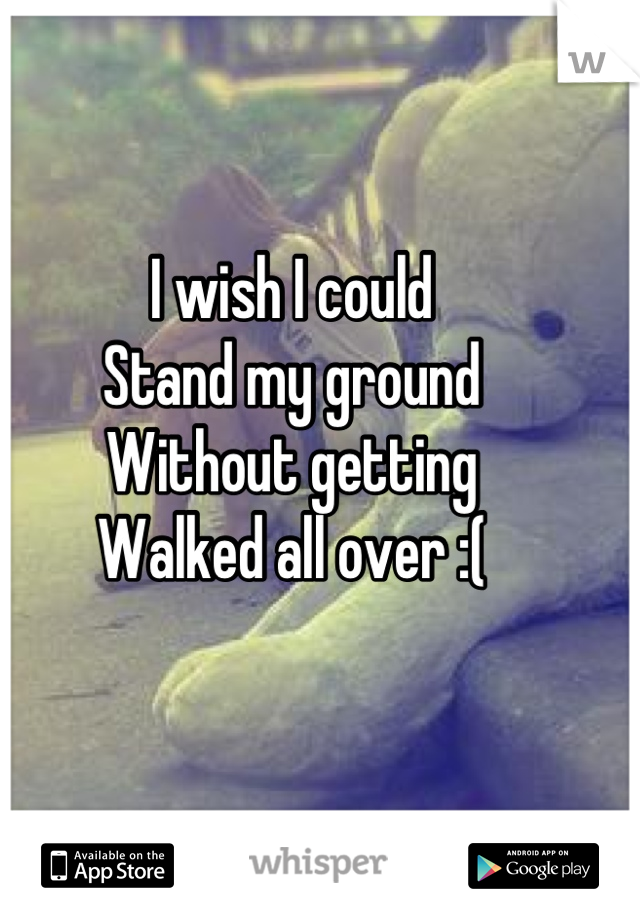 I wish I could Stand my ground Without getting  Walked all over :(