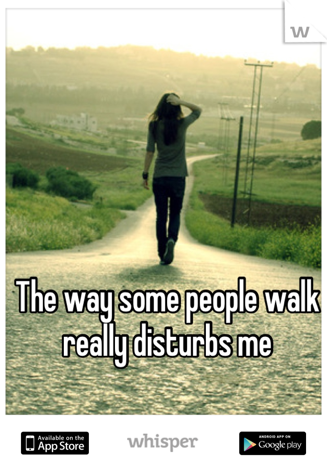 The way some people walk really disturbs me