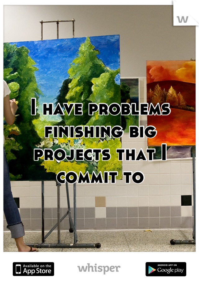 I have problems finishing big projects that I commit to